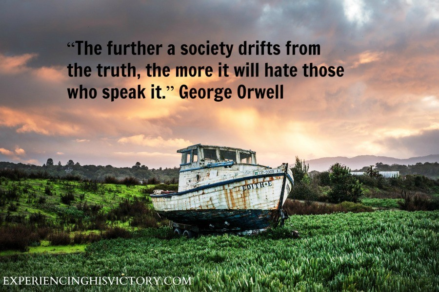 """""""The further a society drifts from the truth, the more it will hate those who speak it."""" George Orwell"""