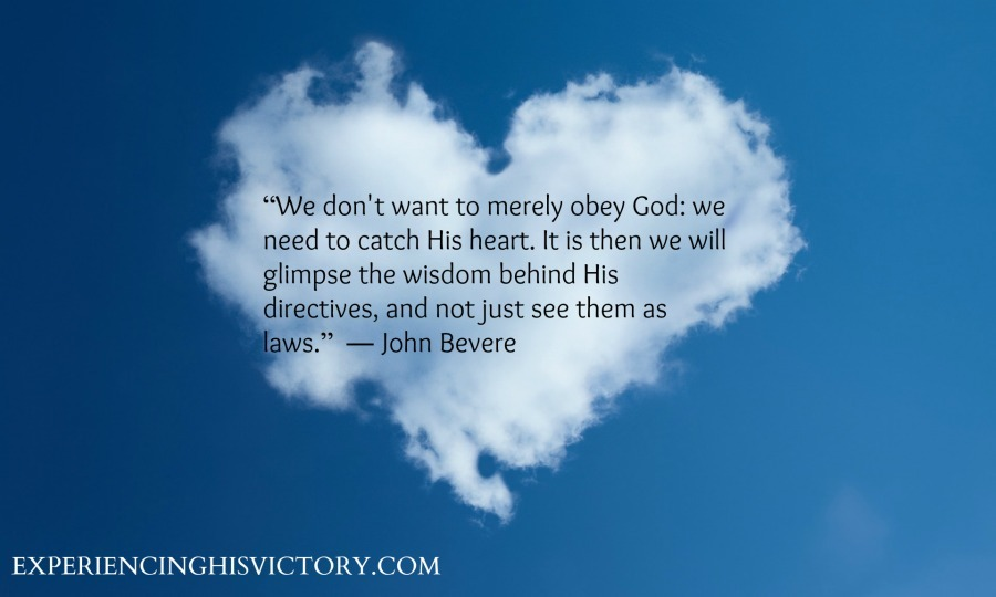 """""""We don't want to merely obey God: we need to catch His heart. It is then we will glimpse the wisdom behind His directives, and not just see them as laws."""" ― John Bevere"""