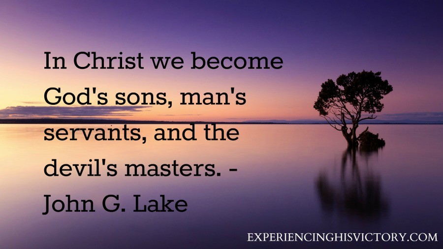 In Christ we become God's sons, man's servants, and the devil's masters. - John G. Lake