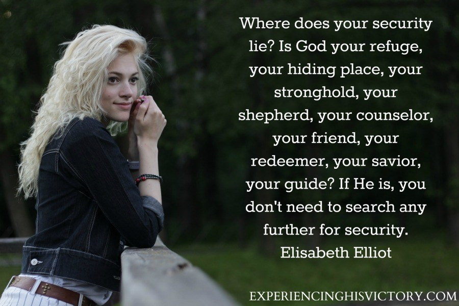 Where does your security lie? Is God your refuge, your hiding place, your stronghold, your shepherd, your counselor, your friend, your redeemer, your savior, your guide? If He is, you don't need to search any further for security. Elisabeth Elliot