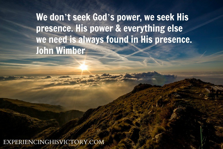 We don't seek God's power, we seek His presence. His power & everything else we need is always found in His presence. John Wimber