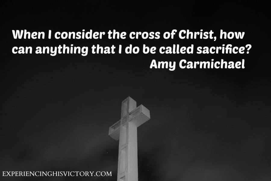 When I consider the cross of Christ, how can anything that I do be called sacrifice? Amy Carmichael