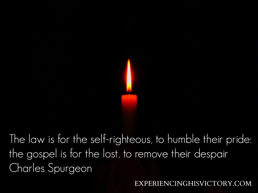 The law is for the self-righteous, to humble their pride: the gospel is for the lost, to remove their despair Charles Spurgeon