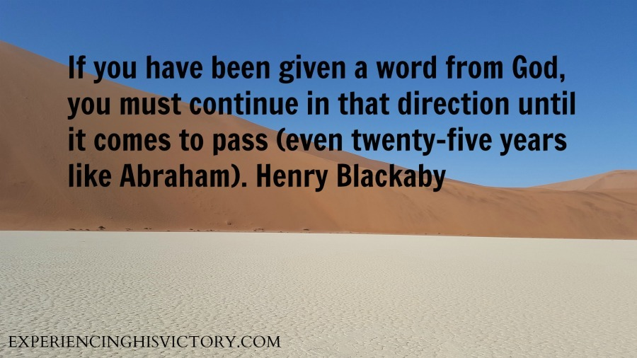 If you have been given a word from God, you must continue in that direction until it comes to pass (even twenty-five years like Abraham). Henry Blackaby