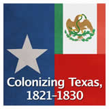 Texas History The Spanish and Mexican Eras Colonizing Texas, 1821–1830