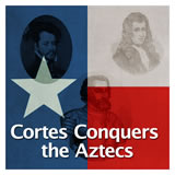 Texas History Age of Contact Cortes Conquers the Aztecs