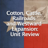Texas History Cotton, Cattle, Railroads and Westward Expansion Unit Review