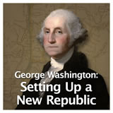 US History The Early Republic George Washington: Setting Up a New Republic
