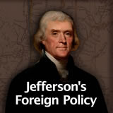US History The Early Republic Jefferson's Foreign Policy