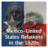 Texas History The Spanish and Mexican Eras Mexico-United States Relations in the 1820s