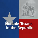 Texas History Revolution and the Texas Republic Notable Texans in the Republic