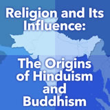 World Cultures South and Southeast Asia Religion and Its Influence: The Origins of Hinduism and Buddhism