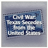 Early Texas Statehood and the Civil War Civil War: Texas Secedes from the United States