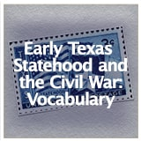 Early Texas Statehood and the Civil War Early Texas Statehood and the Civil War Vocabulary