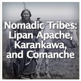 Texas Studies Texas Geography and Its Indigenous People Nomadic Tribes: Lipan Apache, Karankawa, and Comanche