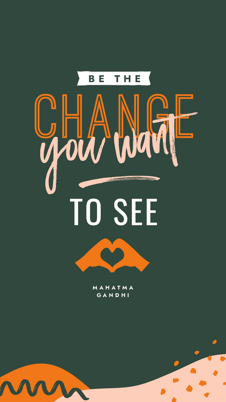 Be the change you want to see - Gandhi Quote