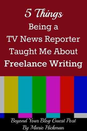 5 things being a tv news reporter taught me about freelance writing beyond your blog guest post by marie hickman article