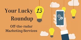 Your lucky 13 roundup off the radar marketing services article