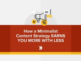 How a minimalist content strategy earns you more with less article