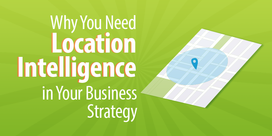 Why You Need Location Intelligence in Your Business Strategy