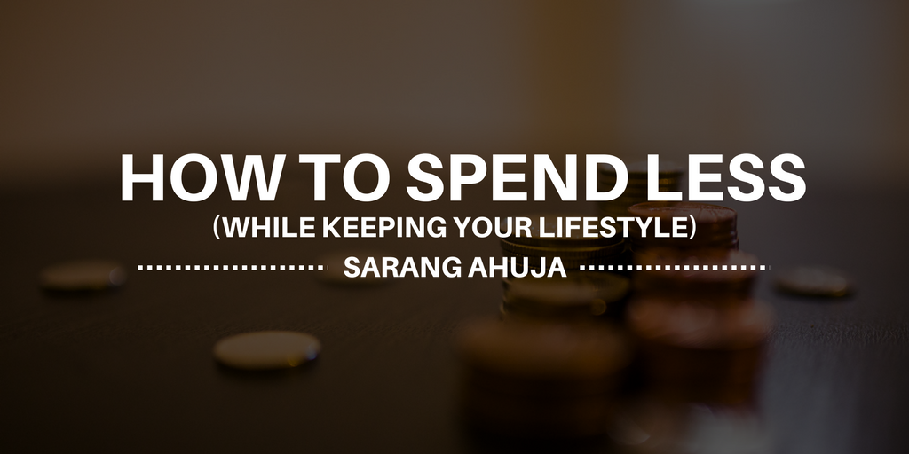 Sarang ahuja e2 80 94how to spend less