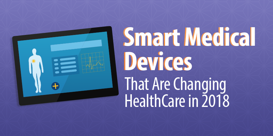 3 Smart Medical Devices That Are Changing Healthcare in 2018