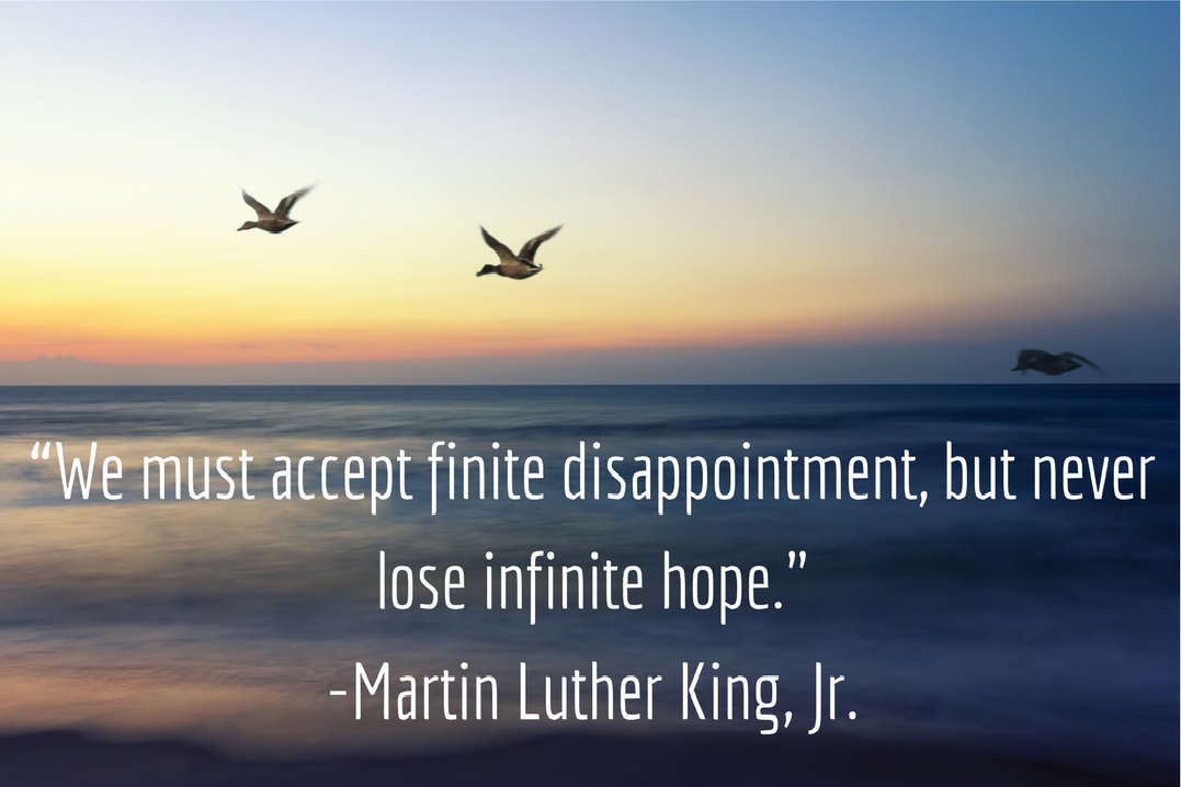 """""""We must accept finite disappointment, but never lose infinite hope."""