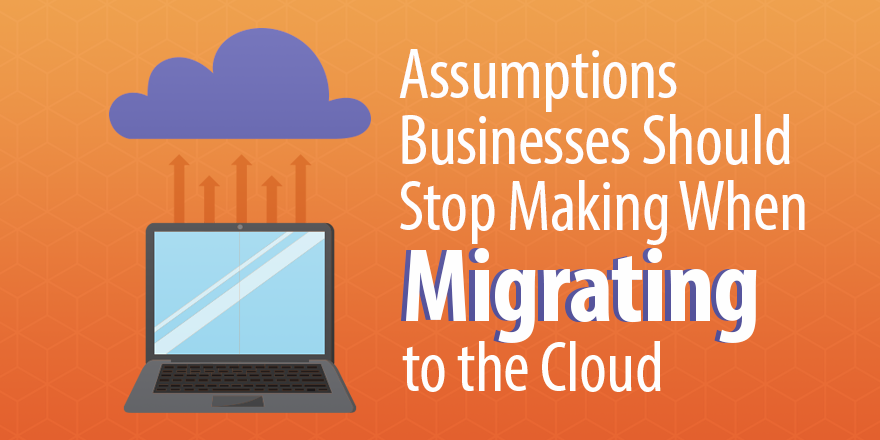 assumptions you should stop making when migrating to the cloud