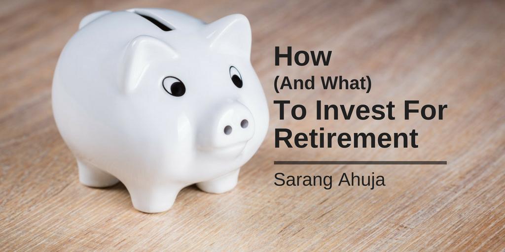 Sarang ahuja e2 80 94investing for retirement