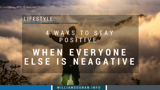 4 ways to stay positive when everyone else is negative   william doonan