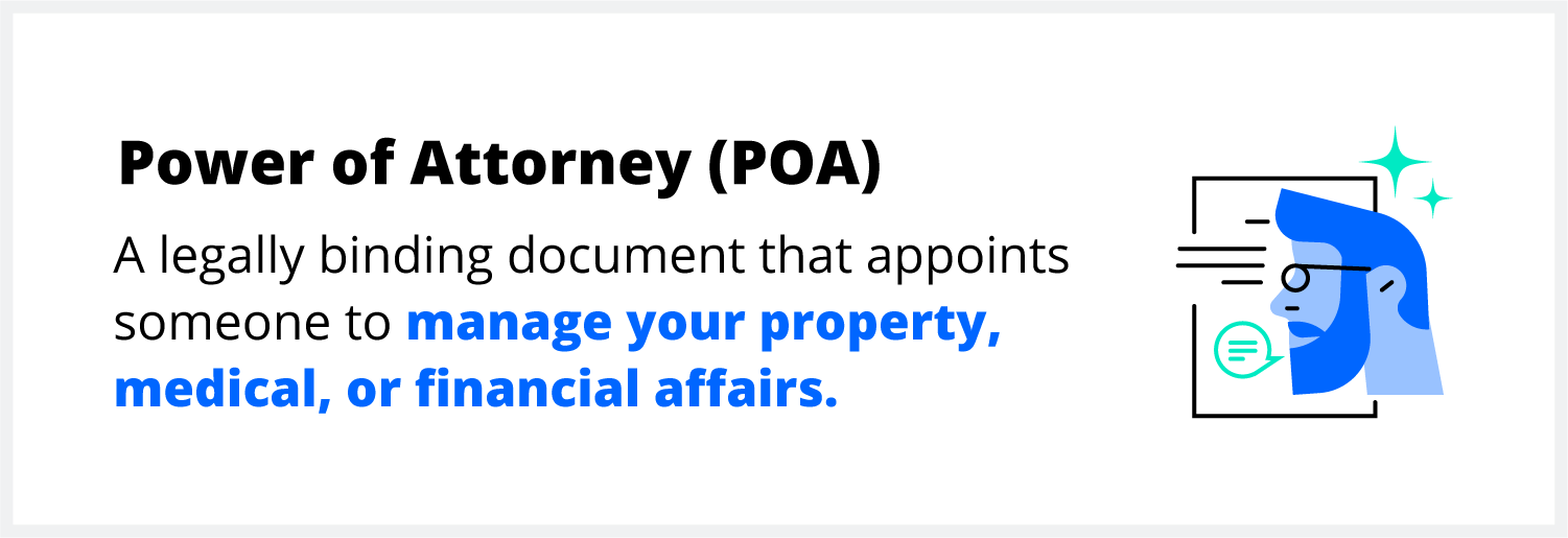 A power of attorney (POA) is a legally binding document that appoints someone to manage your affairs.