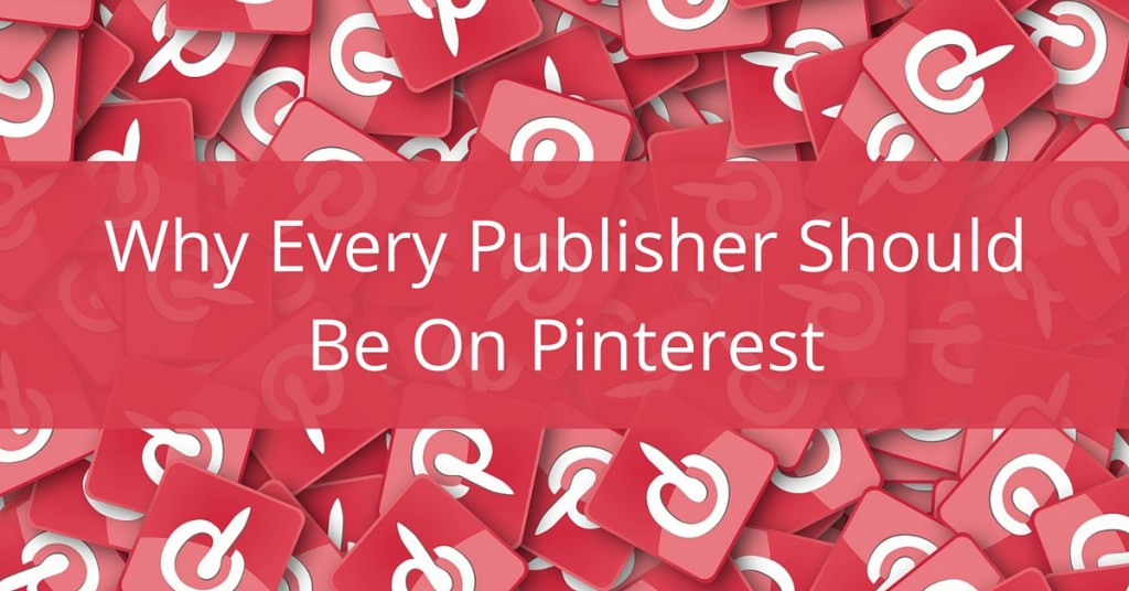 Why Every Publisher Should Be On Pinterest
