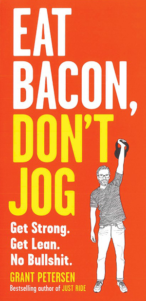 Eat Bacon, Don't Jog: A Contrarian's Guide to Diet, Exercise, and What Actually Works