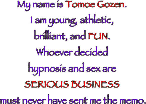 My name is Tomoe Gozen. I am young, athletic, brilliant, and FUN. Whoever decided hypnosis and sex are SERIOUS BUSINESS must never have sent me the memo.