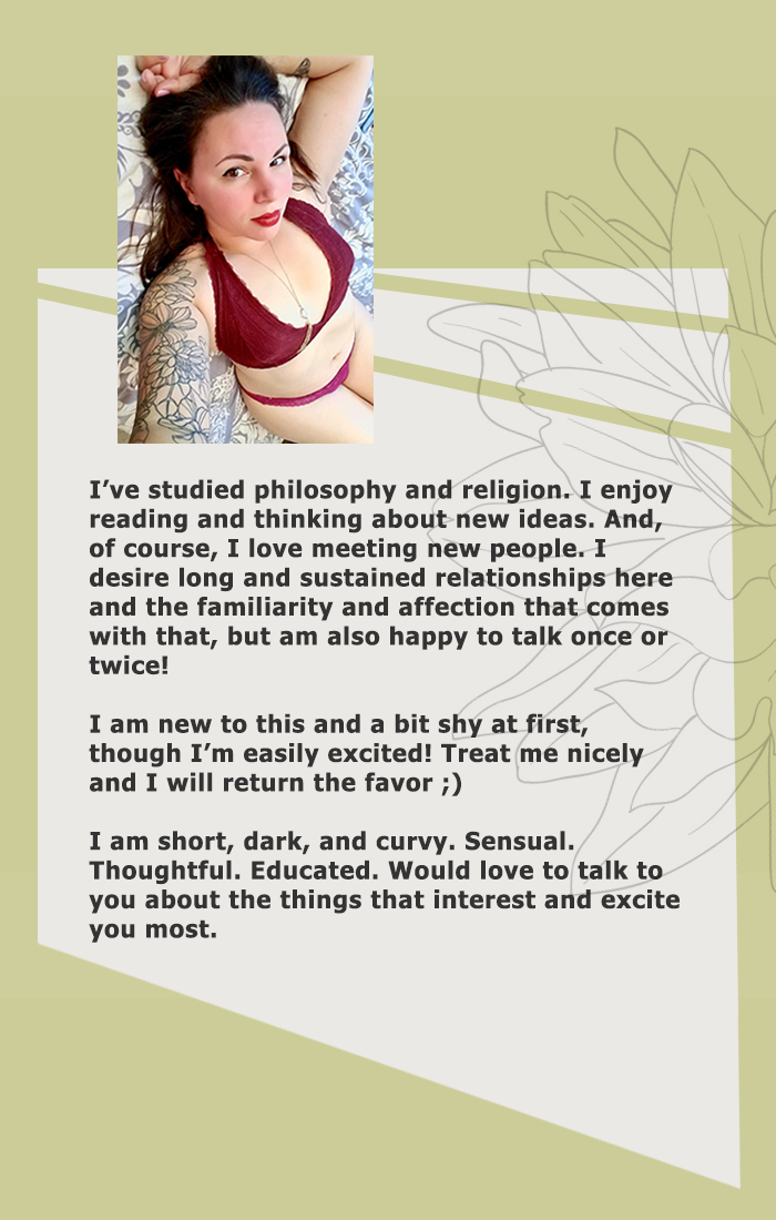 I've studied philosophy and religion. I enjoy reading and thinking about new ideas. And, of course, I love meeting new people. I desire long and sustained relationships here and the familiarity and affection that comes with that, but am also happy to talk once or twice! I am new to this and a bit shy at first, though I'm easily excited! Treat me nicely and I will return the favor ;) I am short, dark, and curvy. Sensual. Thoughtful. Educated. Would love to talk to you about the things that interest and excite you most.