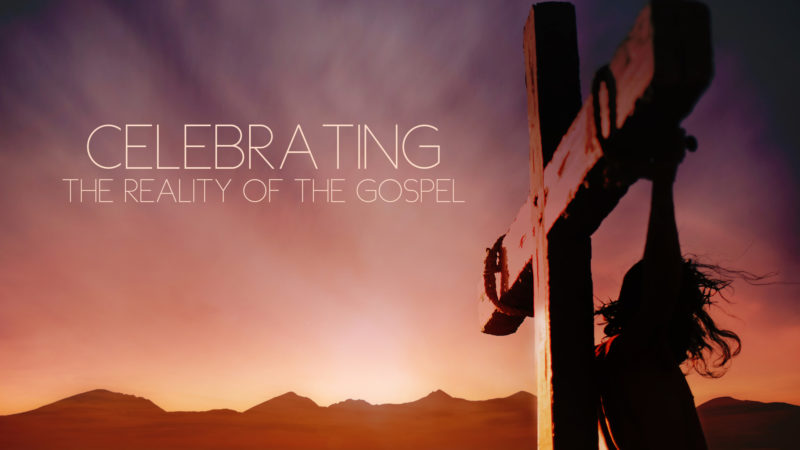 Celebrating the Reality of the Gospel