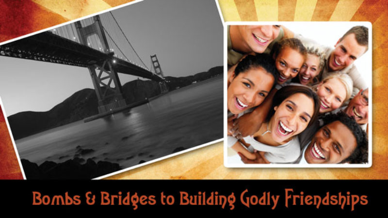 Bombs and Bridges to Building Godly Friendships
