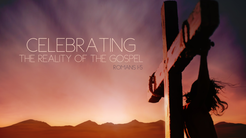 Celebrating the Reality of the Gospel (Romans 1-5)