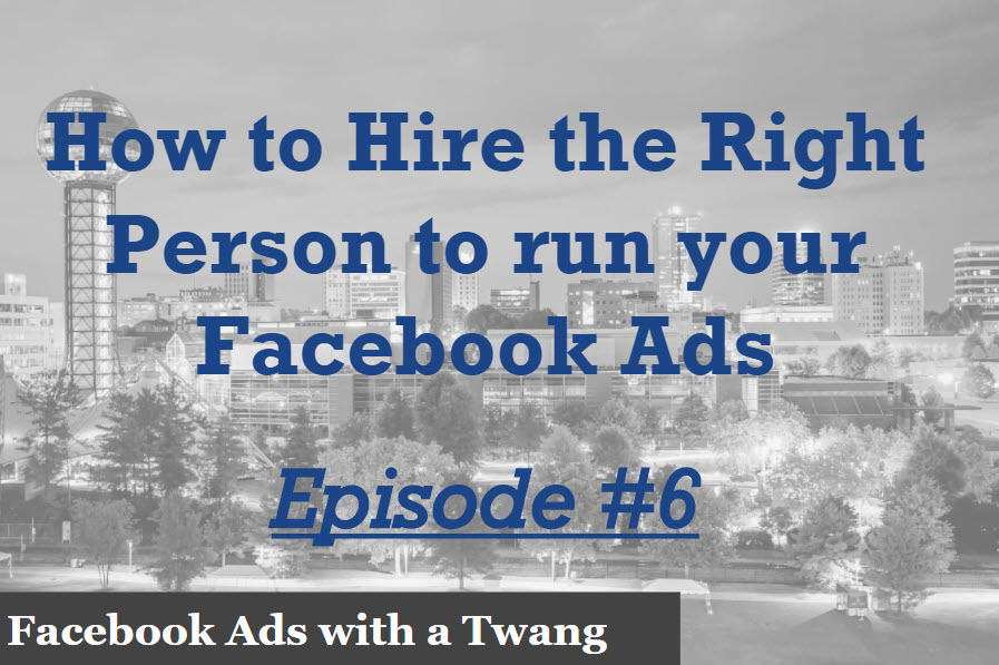 Episode 6 – How to hire the right person to run your Facebook Ads