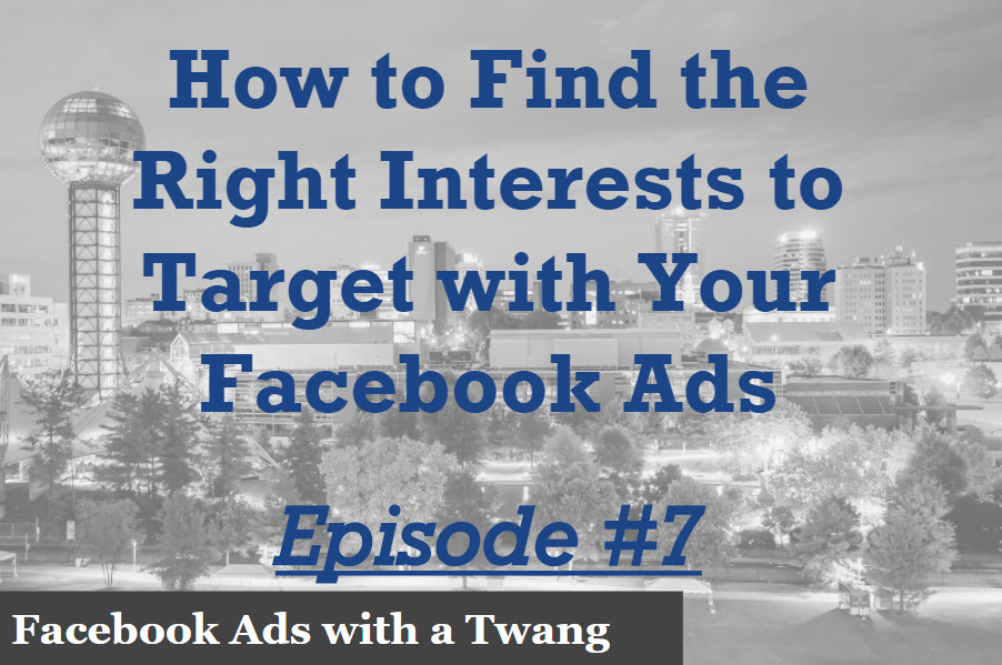 Episode 7 – How to find the right interests to target with your Facebook ads