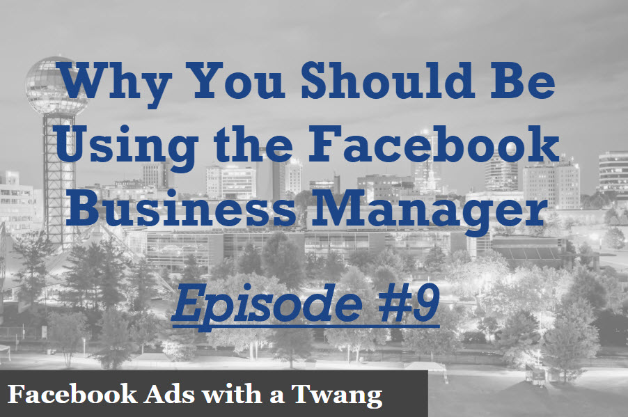 Episode 9 – Why using the Facebook Business Manager is so important