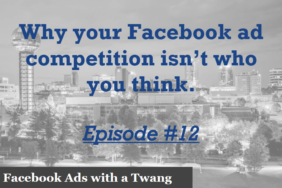 Episode 12 –  Why your Facebook ad competition isn't who you think.
