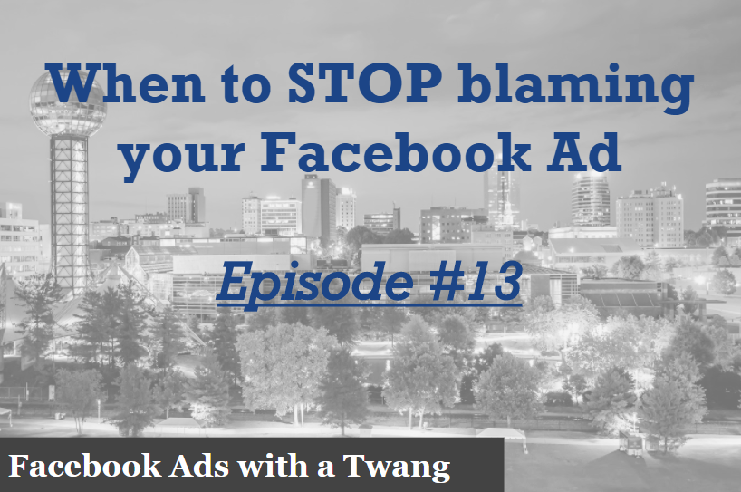 Episode #13 – When to stop blaming your Facebook ad