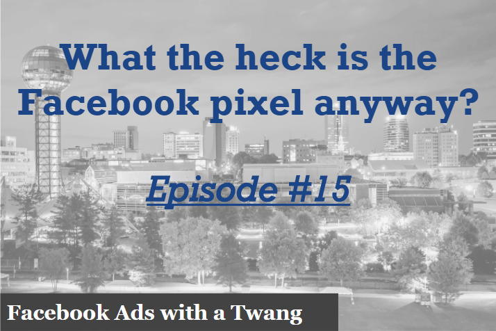 Episode # 15 – What the heck is the Facebook pixel anyway?