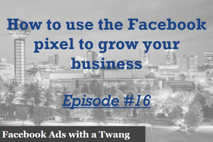 Episode #16 – How to use the Facebook pixel to grow your business