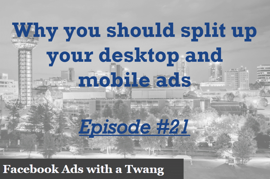 Episode #21 – Why you should split up your desktop and mobile ads