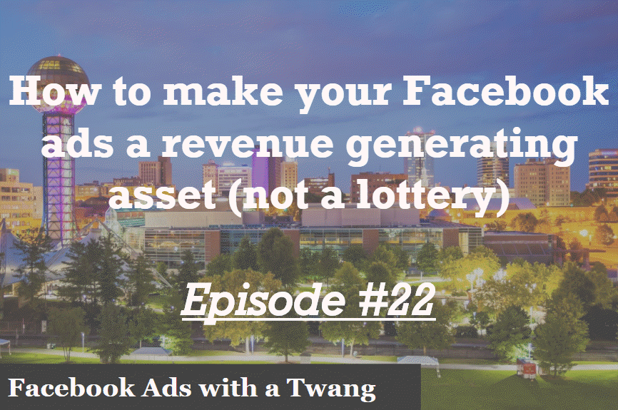 Episode #22 – How to make Facebook ads a revenue generating asset not a lottery