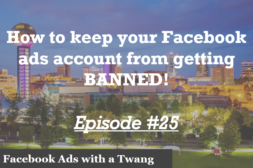 Episode #25 – How to keep your Facebook ads account from getting BANNED!