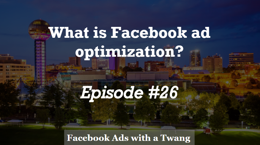 Episode #26 – What is Facebook ad optimization?