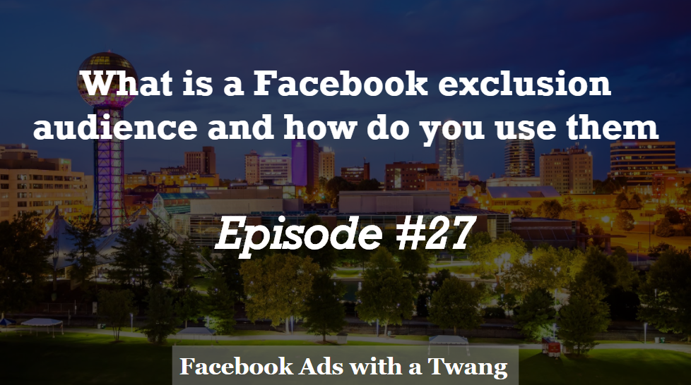 Episode #27 – What is a Facebook exclusion audience and how do you use them?